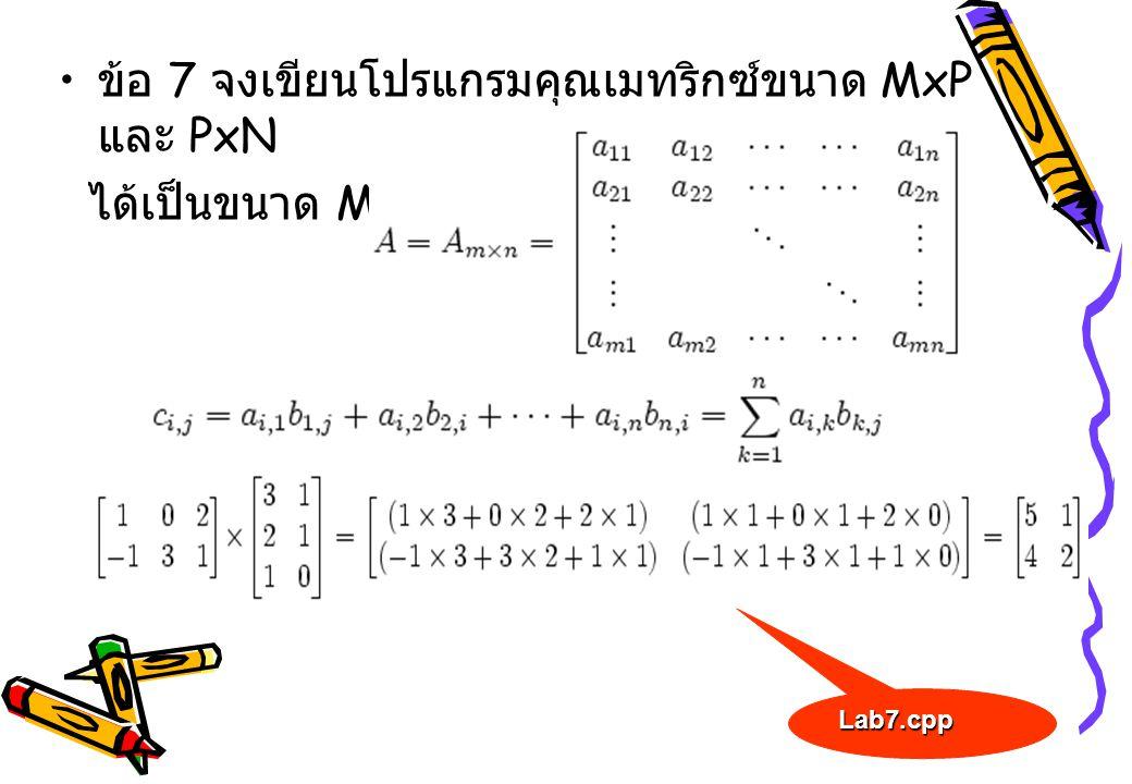 • ข้อ 7 จงเขียนโปรแกรมคุณเมทริกซ์ขนาด MxP และ PxN ได้เป็นขนาด MxN Lab7.cpp