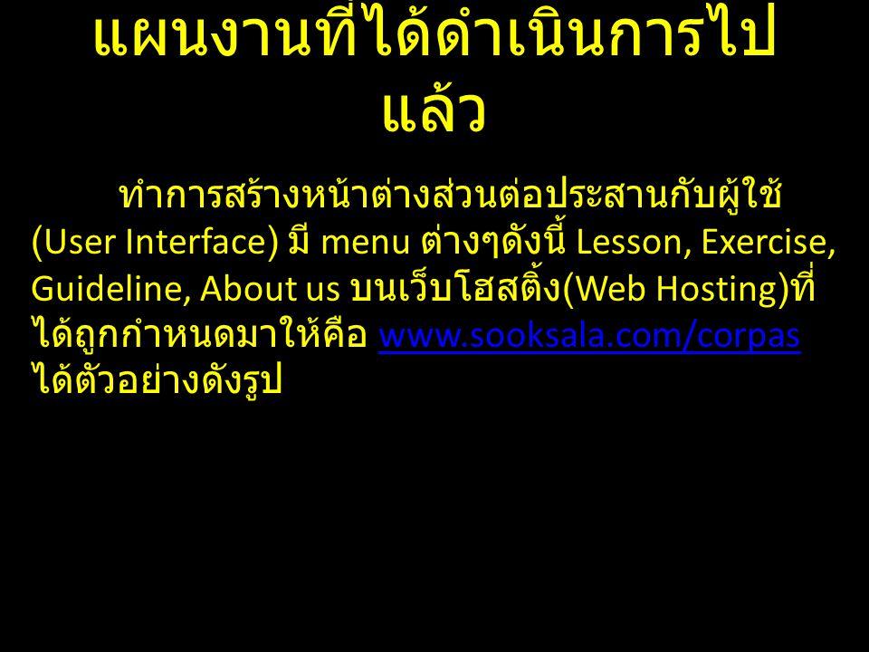 แผนงานที่ได้ดำเนินการไป แล้ว ทำการสร้างหน้าต่างส่วนต่อประสานกับผู้ใช้ (User Interface) มี menu ต่างๆดังนี้ Lesson, Exercise, Guideline, About us บนเว็บโฮสติ้ง (Web Hosting) ที่ ได้ถูกกำหนดมาให้คือ www.sooksala.com/corpas ได้ตัวอย่างดังรูปwww.sooksala.com/corpas