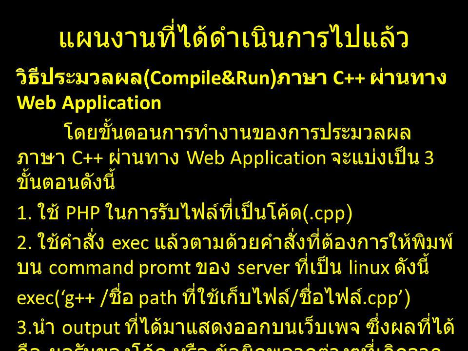 แผนงานที่ได้ดำเนินการไปแล้ว วิธีประมวลผล (Compile&Run) ภาษา C++ ผ่านทาง Web Application โดยขั้นตอนการทำงานของการประมวลผล ภาษา C++ ผ่านทาง Web Application จะแบ่งเป็น 3 ขั้นตอนดังนี้ 1.