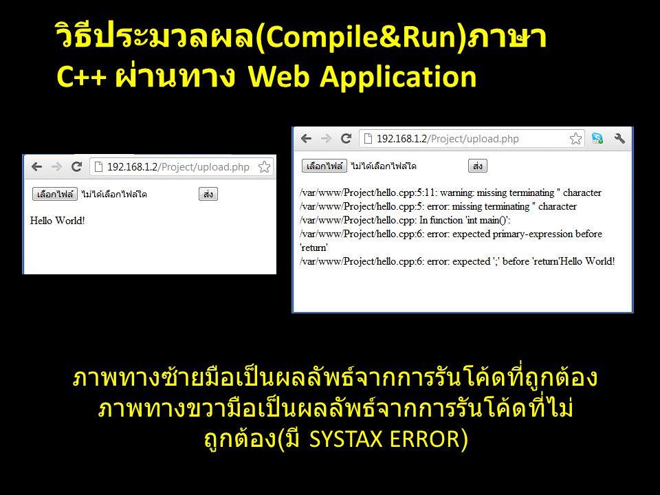 ภาพทางซ้ายมือเป็นผลลัพธ์จากการรันโค้ดที่ถูกต้อง ภาพทางขวามือเป็นผลลัพธ์จากการรันโค้ดที่ไม่ ถูกต้อง ( มี SYSTAX ERROR) วิธีประมวลผล (Compile&Run) ภาษา C++ ผ่านทาง Web Application