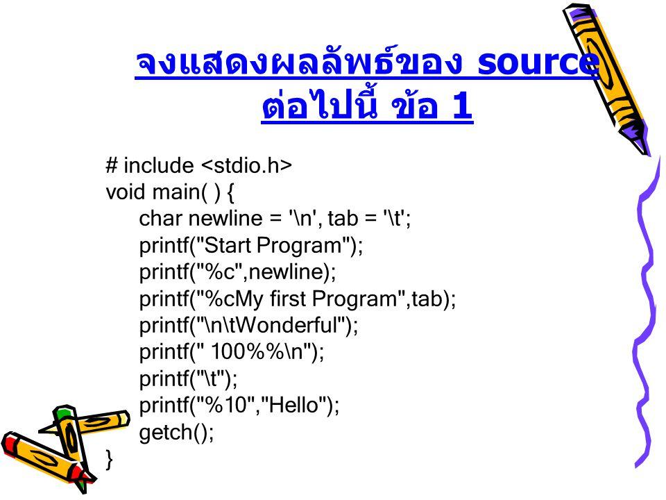 จงแสดงผลลัพธ์ของ source ต่อไปนี้ ข้อ 1 # include void main( ) { char newline = \n , tab = \t ; printf( Start Program ); printf( %c ,newline); printf( %cMy first Program ,tab); printf( \n\tWonderful ); printf( 100%\n ); printf( \t ); printf( %10 , Hello ); getch(); }