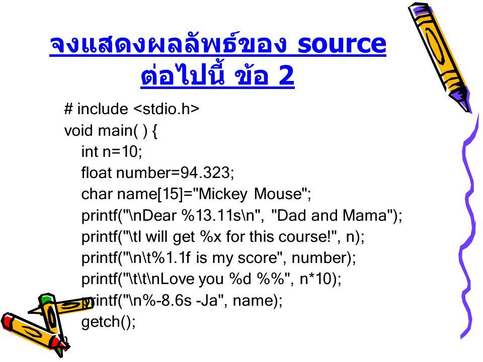 จงแสดงผลลัพธ์ของ source ต่อไปนี้ ข้อ 2 # include void main( ) { int n=10; float number=94.323; char name[15]= Mickey Mouse ; printf( \nDear %13.11s\n , Dad and Mama ); printf( \tI will get %x for this course! , n); printf( \n\t%1.1f is my score , number); printf( \t\t\nLove you %d % , n*10); printf( \n%-8.6s -Ja , name); getch(); }