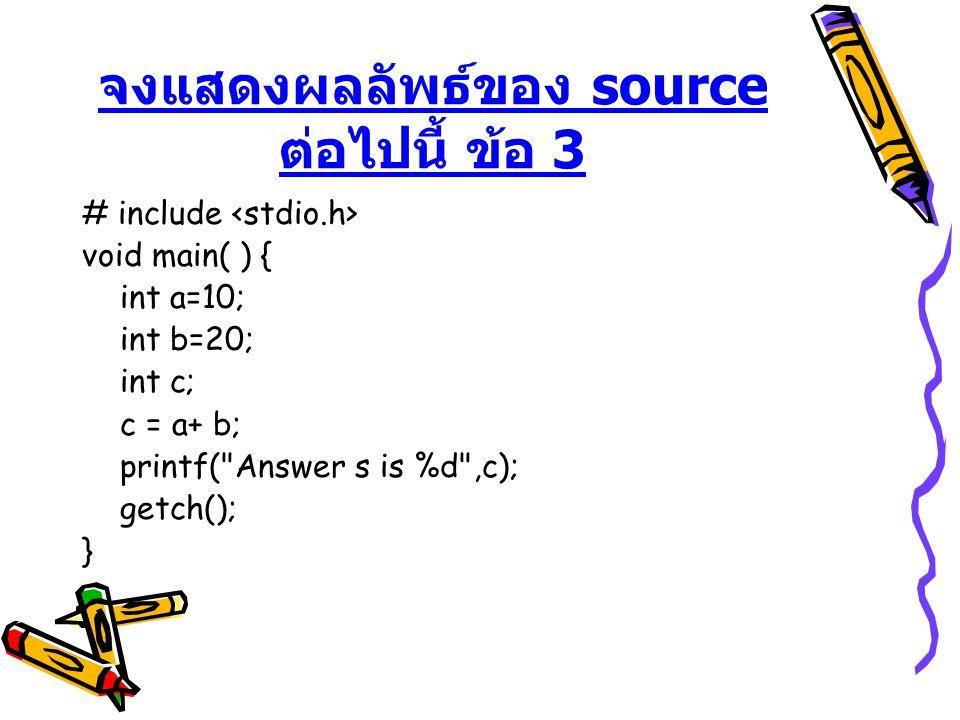 จงแสดงผลลัพธ์ของ source ต่อไปนี้ ข้อ 3 # include void main( ) { int a=10; int b=20; int c; c = a+ b; printf(