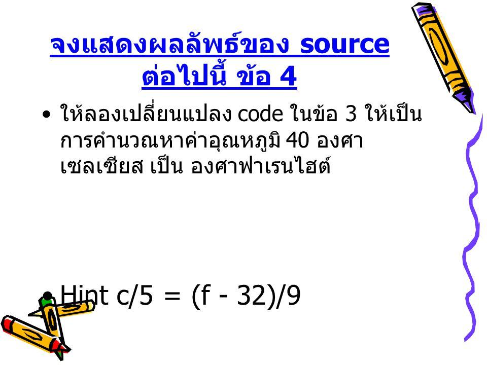 จงแสดงผลลัพธ์ของ source ต่อไปนี้ ข้อ 4 • ให้ลองเปลี่ยนแปลง code ในข้อ 3 ให้เป็น การคำนวณหาค่าอุณหภูมิ 40 องศา เซลเซียส เป็น องศาฟาเรนไฮต์ •Hint c/5 = (f - 32)/9