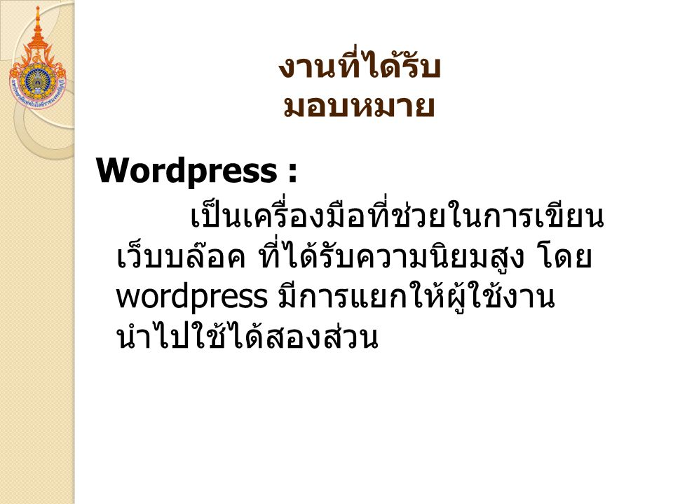 Wordpress : เป็นเครื่องมือที่ช่วยในการเขียน เว็บบล๊อค ที่ได้รับความนิยมสูง โดย wordpress มีการแยกให้ผู้ใช้งาน นำไปใช้ได้สองส่วน งานที่ได้รับ มอบหมาย