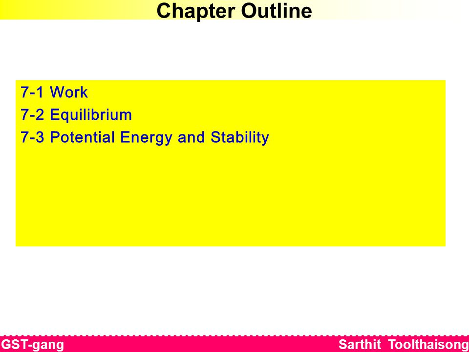 7-3 Potential Energy Energy Equation งานเสมือนที่กระทำโดยแรงภายนอกทั้งหมด ( ไม่รวมน้ำหนักและแรงสปริง ) บนระบบของวัตถุเกร็งภายใต้สภาวะสมดุลย่อมมีค่าเท่ากับการเปลี่ยนแปลง ของพลังงานศักย์โน้มถ่วงและพลังงานศักย์ยืดหยุ่น เมื่อสมมติให้มีการ เคลื่อนที่ด้วยการกระจัดเสือนของแต่ละชิ้นส่วนหรือตัวรองรับในระบบของวัตถุ แข้งเกร็งดังกล่าว GST-gang Sarthit Toolthaisong