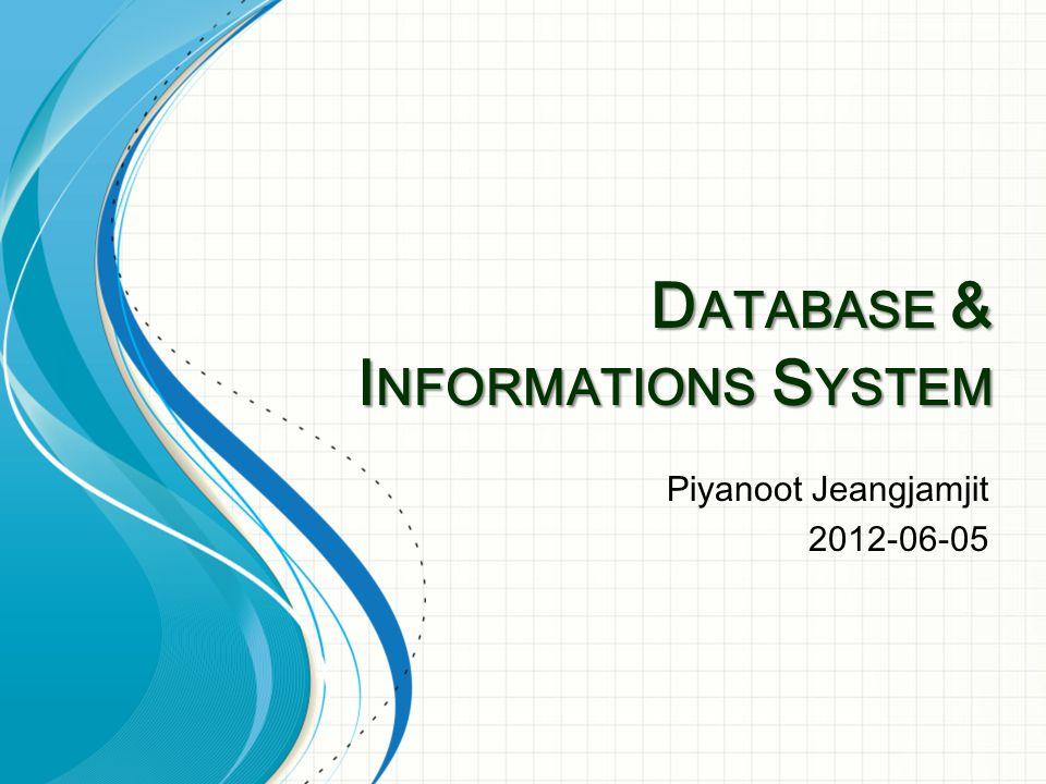 D ATABASE & I NFORMATIONS S YSTEM Piyanoot Jeangjamjit 2012-06-05