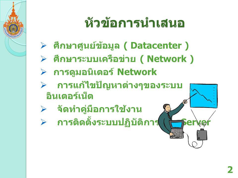 หัวข้อการนำเสนอ  ศึกษาศูนย์ข้อมูล ( Datacenter )  ศึกษาระบบเครือข่าย ( Network )  การดูมอนิเตอร์ Network  การแก้ไขปัญหาต่างๆของระบบ อินเตอร์เน็ต 