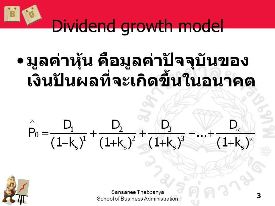 4 Sansanee Thebpanya School of Business Administration หุ้นที่มีอัตราการเจริญเติบโตคงที่ (Constant growth stock) •หุ้นที่คาดว่าจะจ่ายเงินปันผลในอัตราการ เจริญเติบโตคงที่ที่ g ตลอดไป D 1 = D 0 (1+g) 1 D 2 = D 0 (1+g) 2 D t = D 0 (1+g) t •ถ้า g คงที่ จะได้ว่า:
