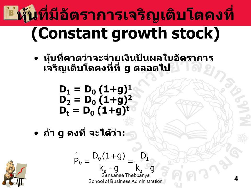 4 Sansanee Thebpanya School of Business Administration หุ้นที่มีอัตราการเจริญเติบโตคงที่ (Constant growth stock) •หุ้นที่คาดว่าจะจ่ายเงินปันผลในอัตราก