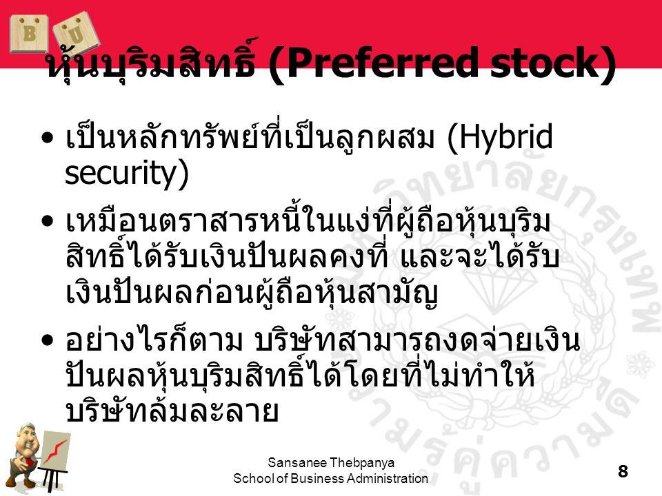 8 Sansanee Thebpanya School of Business Administration หุ้นบุริมสิทธิ์ (Preferred stock) •เป็นหลักทรัพย์ที่เป็นลูกผสม (Hybrid security) •เหมือนตราสารห