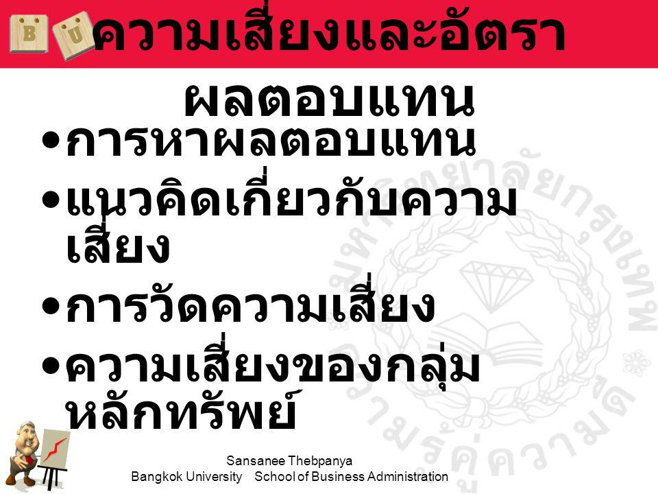 Sansanee Thebpanya Bangkok University School of Business Administration การวัดอัตราผลตอบแทน จากการลงทุน •อัตราผลตอบแทนการลงทุนวัดตัวเงิน ที่ได้จากการลงทุน •อัตราผลตอบแทนอาจวัดในรูปของ ผลตอบแทนในอดีตหรือผลตอบแทนที่ คาดหวัง •ผลตอบแทนสามารถแสดงได้ในรูป ของ: –จำนวนเงิน เช่น 10,000 บาท –เปอร์เซ็นต์ เช่น 15%
