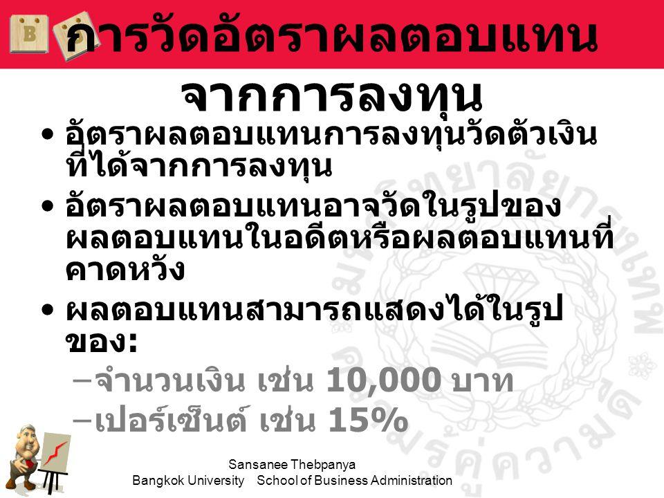 Sansanee Thebpanya Bangkok University School of Business Administration จงหาอัตราผลตอบแทนจากการ ลงทุนซื้อหุ้น 100 บาท และขายไป ในราคา 110 บาท ในอีก 1 ปีต่อมา.
