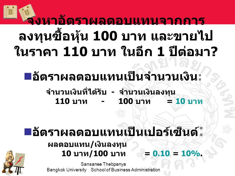 Sansanee Thebpanya Bangkok University School of Business Administration ความเสี่ยงจากการลงทุน •ตามปกติแล้ว เราจะไม่ทราบ ผลตอบแทนจากการลงทุนอย่าง แน่นอน •ความเสี่ยงจากการลงทุน (Investment risk) เกิดจากการ ที่มีความน่าจะเป็นที่การลงทุนจะ ได้รับผลตอบแทนน้อยกว่าที่ได้ คาดเอาไว้ •ยิ่งโอกาสที่ผลตอบแทนจะต่ำกว่า ผลตอบแทนที่คาดไว้มากขึ้นเท่าไร ความเสี่ยงก็ยิ่งมากขึ้นเท่านั้น