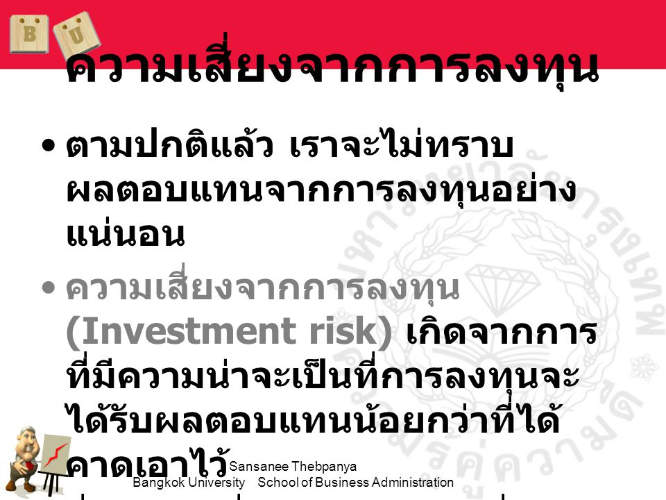 Sansanee Thebpanya Bangkok University School of Business Administration ความเสี่ยงจากการลงทุน •ตามปกติแล้ว เราจะไม่ทราบ ผลตอบแทนจากการลงทุนอย่าง แน่นอ