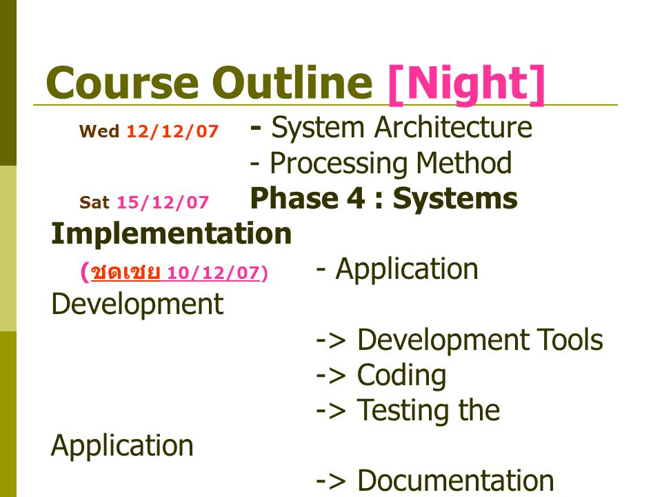 Course Outline [Night] Wed 12/12/07 - System Architecture - Processing Method Sat 15/12/07 Phase 4 : Systems Implementation ( ชดเชย 10/12/07) - Applic