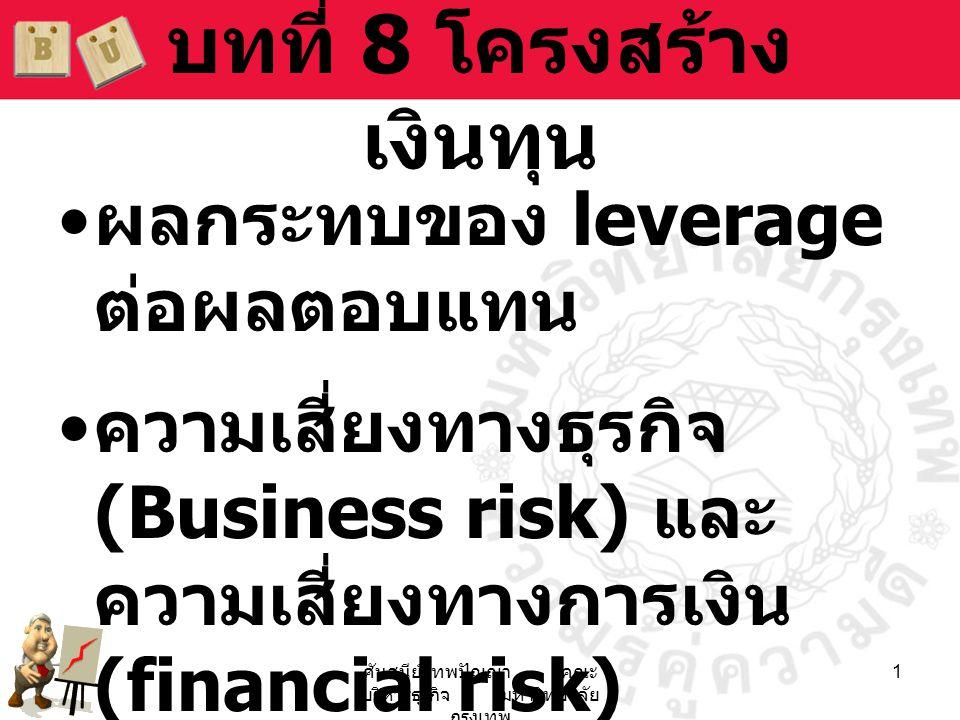 ศันสนีย์ เทพปัญญา คณะ บริหารธุรกิจ มหาวิทยาลัย กรุงเทพ 1 บทที่ 8 โครงสร้าง เงินทุน • ผลกระทบของ leverage ต่อผลตอบแทน • ความเสี่ยงทางธุรกิจ (Business r