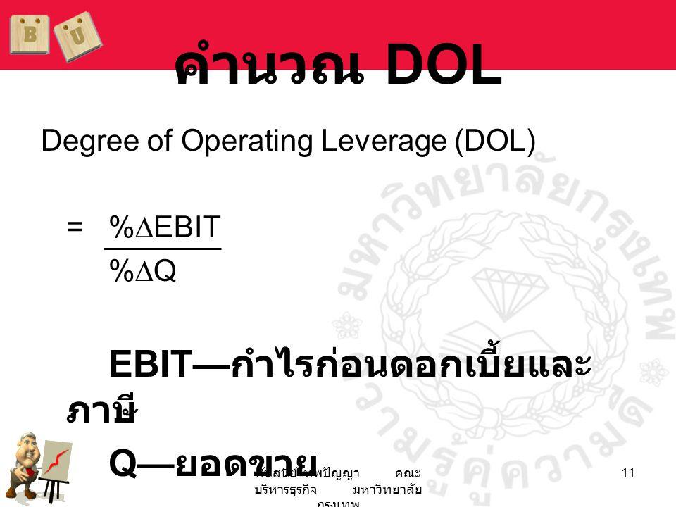 ศันสนีย์ เทพปัญญา คณะ บริหารธุรกิจ มหาวิทยาลัย กรุงเทพ 11 คำนวณ DOL Degree of Operating Leverage (DOL) = %∆EBIT %∆Q EBIT— กำไรก่อนดอกเบี้ยและ ภาษี Q—