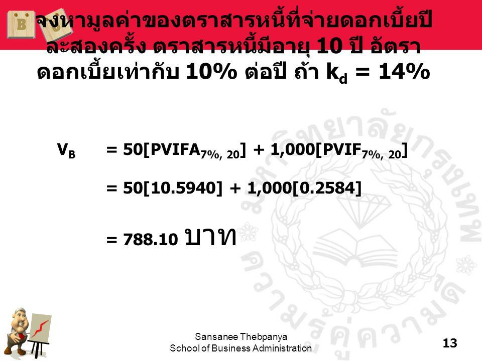 13 Sansanee Thebpanya School of Business Administration จงหามูลค่าของตราสารหนี้ที่จ่ายดอกเบี้ยปี ละสองครั้ง ตราสารหนี้มีอายุ 10 ปี อัตรา ดอกเบี้ยเท่าก