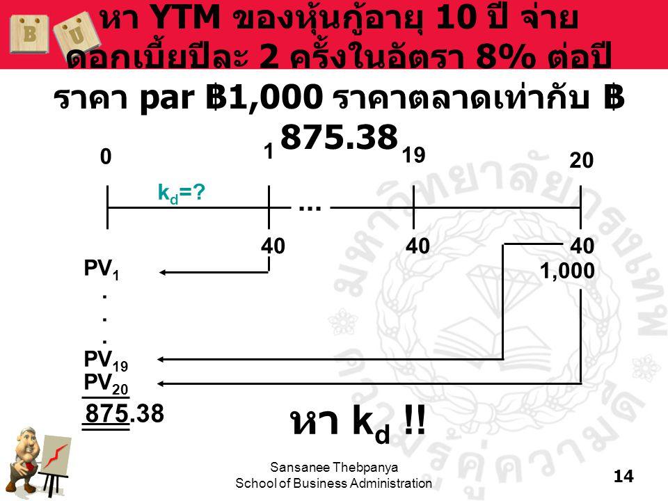 14 Sansanee Thebpanya School of Business Administration หา YTM ของหุ้นกู้อายุ 10 ปี จ่าย ดอกเบี้ยปีละ 2 ครั้งในอัตรา 8% ต่อปี ราคา par ฿ 1,000 ราคาตลา