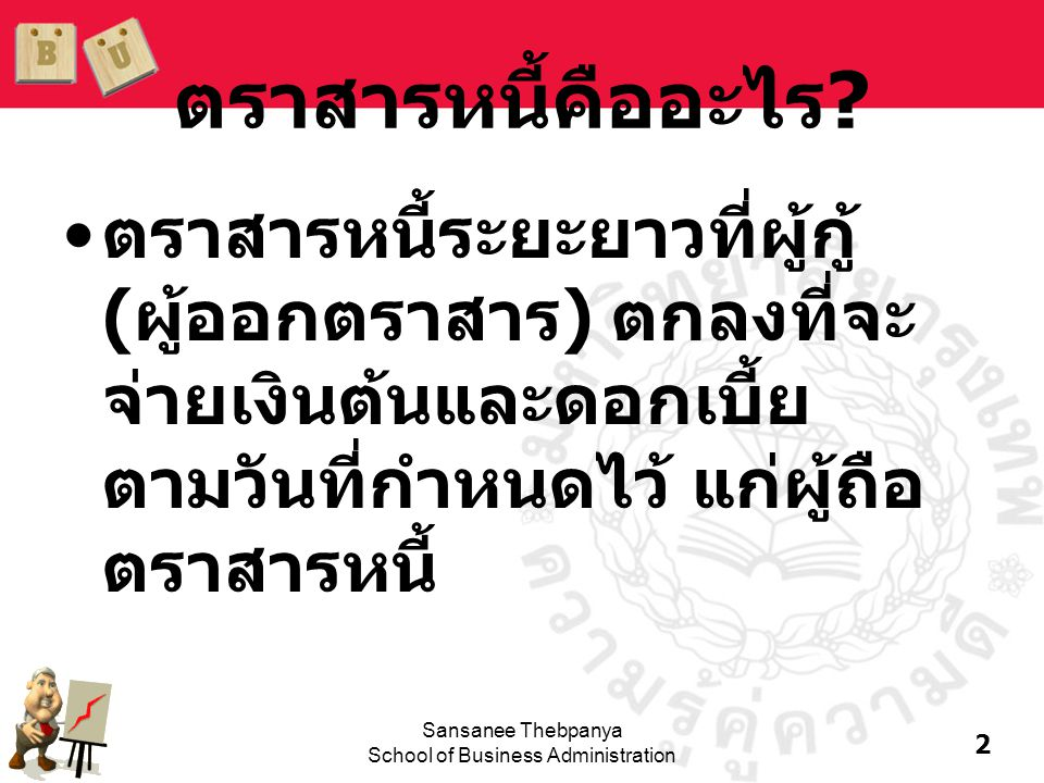 13 Sansanee Thebpanya School of Business Administration จงหามูลค่าของตราสารหนี้ที่จ่ายดอกเบี้ยปี ละสองครั้ง ตราสารหนี้มีอายุ 10 ปี อัตรา ดอกเบี้ยเท่ากับ 10% ต่อปี ถ้า k d = 14% V B = 50[PVIFA 7%, 20 ] + 1,000[PVIF 7%, 20 ] = 50[10.5940] + 1,000[0.2584] = 788.10 บาท