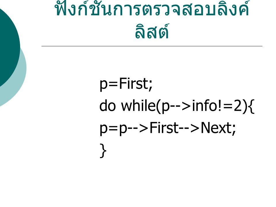 ฟังก์ชันการตรวจสอบลิ้งค์ ลิสต์ p=First; do while(p-->info!=2){ p=p-->First-->Next; }
