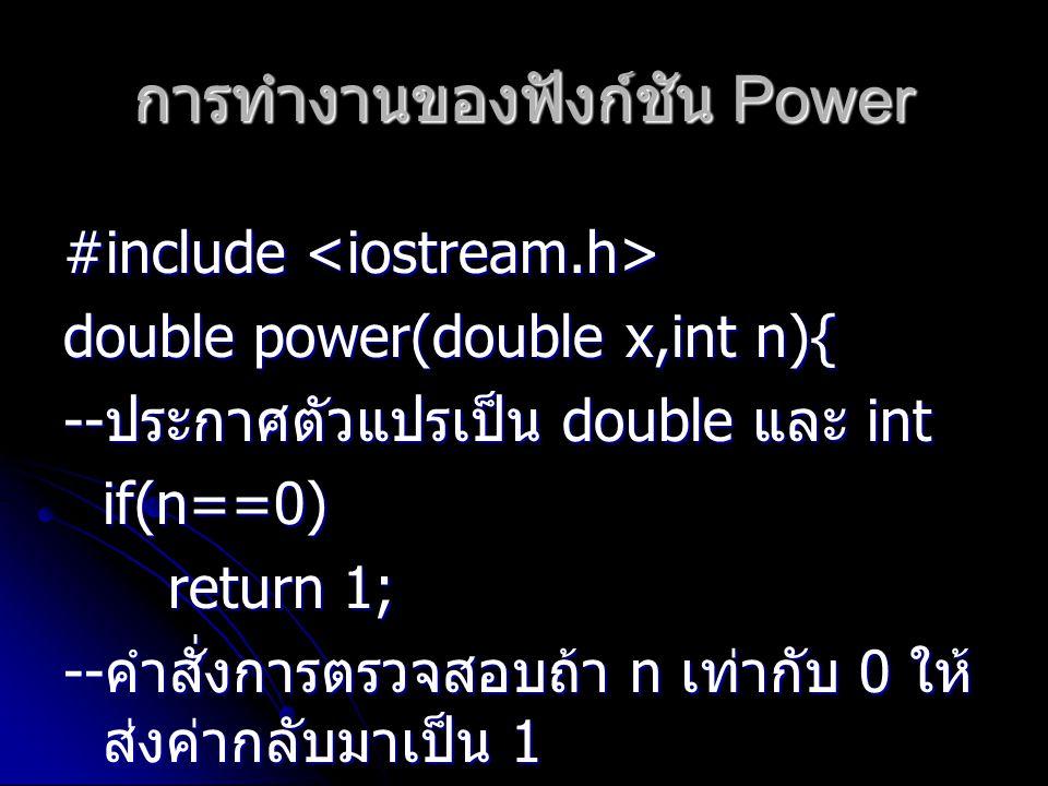การทำงานของฟังก์ชัน Power #include #include double power(double x,int n){ -- ประกาศตัวแปรเป็น double และ int if(n==0) return 1; -- คำสั่งการตรวจสอบถ้า