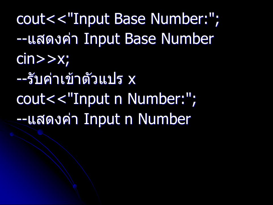 cout<< Input Base Number: ; -- แสดงค่า Input Base Number cin>>x; -- รับค่าเข้าตัวแปร x cout<< Input n Number: ; -- แสดงค่า Input n Number