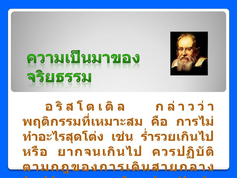 อริสโตเติล กล่าวว่า พฤติกรรมที่เหมาะสม คือ การไม่ ทำอะไรสุดโต่ง เช่น ร่ำรวยเกินไป หรือ ยากจนเกินไป ควรปฏิบัติ ตามกฎของการเดินสายกลาง (golden mean of m