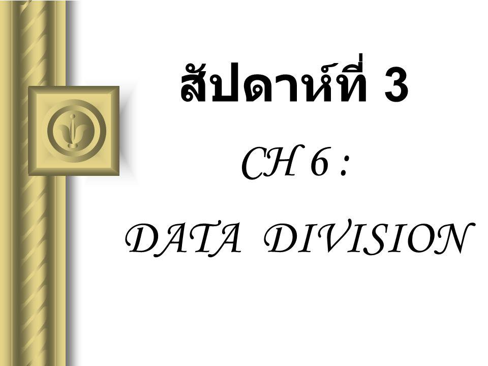 BC324 : COBOL Programming CH 6 : DATA DIVISION2 DATA DIVISION บอกรายละเอียดเกี่ยวกับ ข้อมูลทั้งหมดที่ใช้ในโปรแกรม เช่น รายละเอียดแต่ละ File, Record ของ File นั้น ประกอบด้วย Field อะไรบ้าง มีลักษณะอย่างไร
