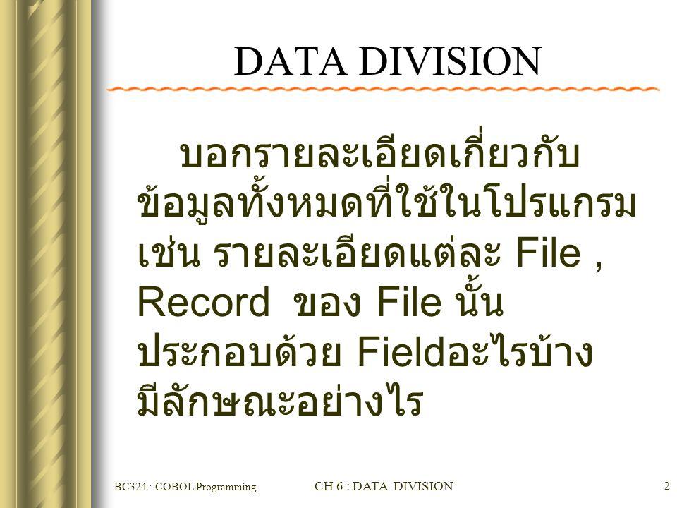 BC324 : COBOL Programming CH 6 : DATA DIVISION13 ♣ 01 : ใช้สำหรับอธิบาย Record ( บอกชื่อ Record) ซึ่ง เป็น Level สูงสุด 02-49 : ใช้สำหรับอธิบาย field ย่อยๆของ Record 77 : ใช้สำหรับอธิบาย field ที่ไม่มีโครงสร้าง ลำดับชั้น หรือไม่มี ความสัมพันธ์กับ field อื่นใดเลย ( ไม่มี field ย่อยเป็นองค์ประกอบ และไม่เป็นองค์ประกอบของ field อื่นใด 88 : ใช้กำหนดเงื่อนไขต่าง ๆ ให้กับ field ใน Level Number ก่อนหน้า LEVEL Numbers