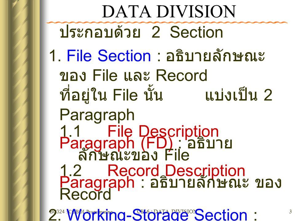 BC324 : COBOL Programming CH 6 : DATA DIVISION14 data-name / FILLER ☻ data name : ชื่อของ Record หรือ Group Item หรือ Elementary Item ซึ่งเป็นการอ้าง ถึงเนื้อที่ในหน่วยความจำ ☻ FILLER : ใช้ในกรณีที่ข้อมูล บริเวณนั้น ไม่ได้ใช้อ้างอิงใน โปรแกรม จึงไม่ต้องระบุชื่อ แต่ บริเวณดังกล่าวไม่ได้แปลว่าเป็น พื้นที่ว่าง ( อาจจะว่างหรือไม่ก็ได้ )