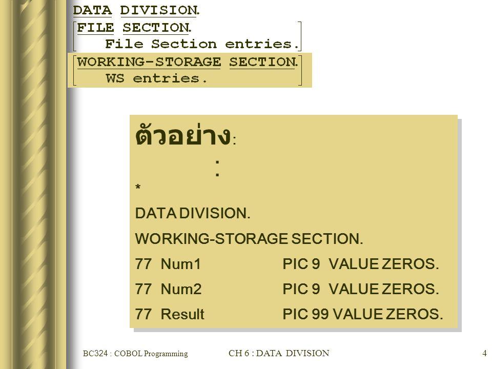 BC324 : COBOL Programming CH 6 : DATA DIVISION25 COBOL 'PICTURE' Clauses PIC 99999 เหมือนกับ PIC 9(5) PIC 9999V999 เหมือนกับ PIC 9(4)V9(3) PIC XXXAA เหมือนกับ PIC X(3)A(2) PIC 999XXX เหมือนกับ PIC 9(3)X(3) PIC ZZZ.ZZ เหมือนกับ PIC Z(3).Z(2) PIC ZZZ,999.99 เหมือนกับ PIC Z(3),9(3).9(2)