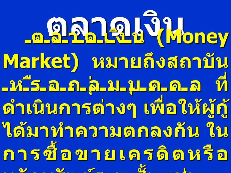 ตลาดเงิน ตลาดเงิน (Money Market) หมายถึงสถาบัน หรือกลุ่มบุคคล ที่ ดำเนินการต่างๆ เพื่อให้ผู้กู้ ได้มาทำความตกลงกัน ใน การซื้อขายเครดิตหรือ หลักทรัพย์ร