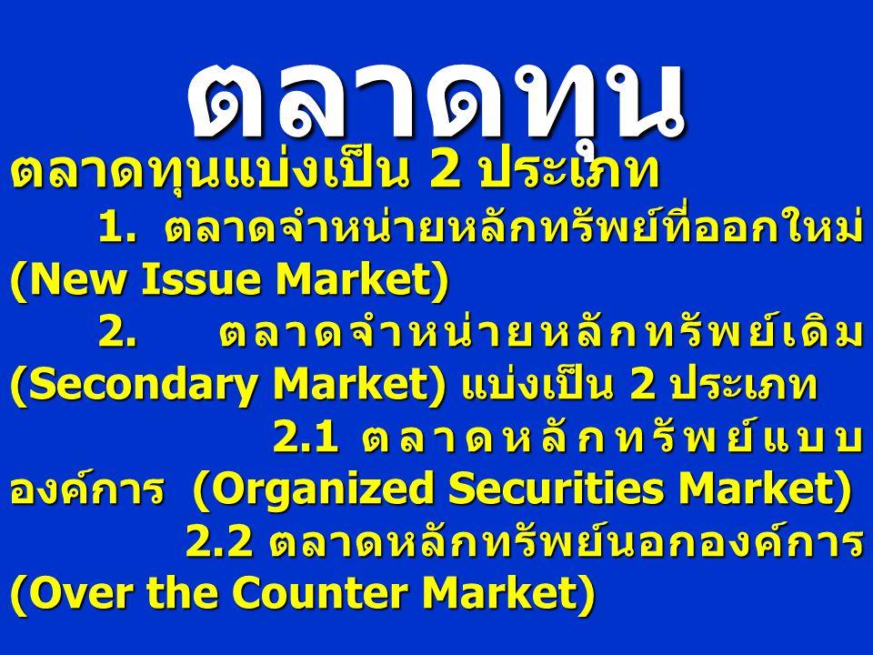 ตลาดทุน ตลาดทุนแบ่งเป็น 2 ประเภท 1. ตลาดจำหน่ายหลักทรัพย์ที่ออกใหม่ (New Issue Market) 2. ตลาดจำหน่ายหลักทรัพย์เดิม (Secondary Market) แบ่งเป็น 2 ประเ