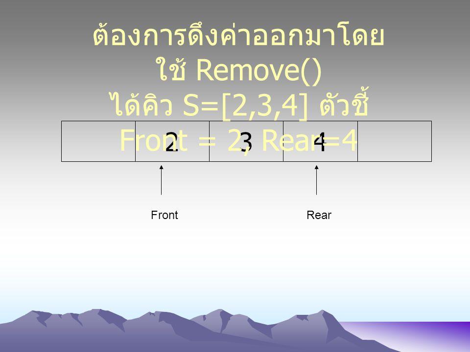 234 FrontRear ต้องการดึงค่าออกมาโดย ใช้ Remove() ได้คิว S=[2,3,4] ตัวชี้ Front = 2, Rear=4