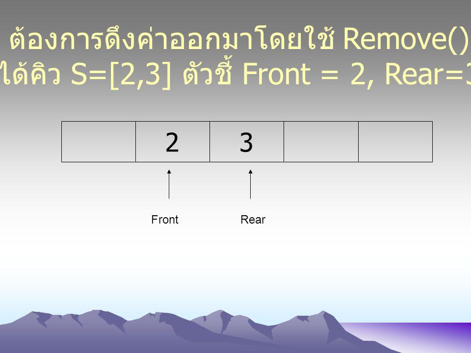 23 FrontRear ต้องการดึงค่าออกมาโดยใช้ Remove() ได้คิว S=[2,3] ตัวชี้ Front = 2, Rear=3