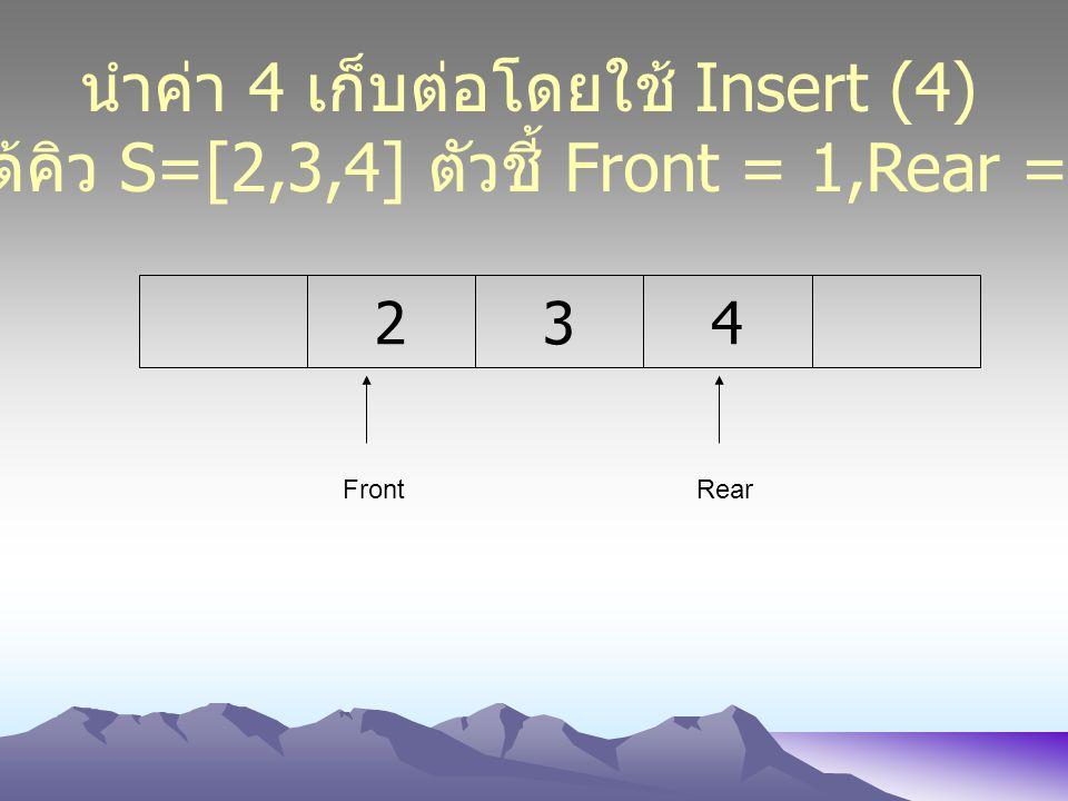 234 FrontRear นำค่า 4 เก็บต่อโดยใช้ Insert (4) ได้คิว S=[2,3,4] ตัวชี้ Front = 1,Rear = 4