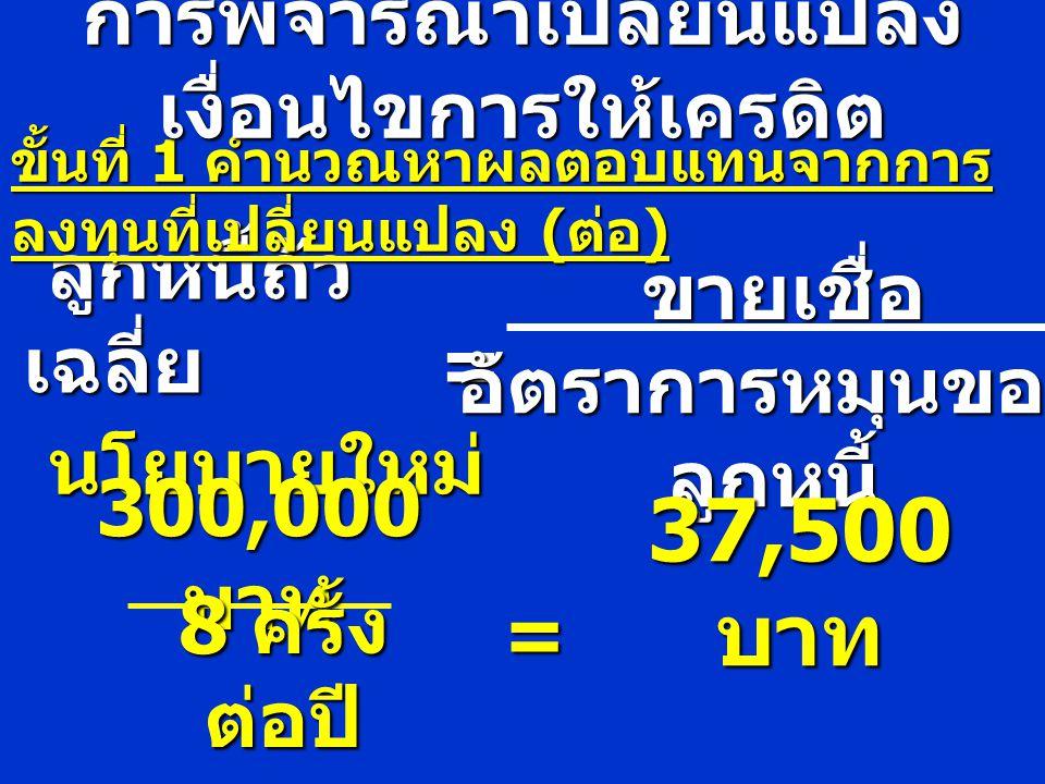 ลูกหนี้ถัว เฉลี่ย = ขั้นที่ 1 คำนวณหาผลตอบแทนจากการ ลงทุนที่เปลี่ยนแปลง ( ต่อ ) ขายเชื่อ ขายเชื่อ อัตราการหมุนของ ลูกหนี้ นโยบายใหม่ 300,000 บาท 8 ครั้ง ต่อปี การพิจารณาเปลี่ยนแปลง เงื่อนไขการให้เครดิต = == = 37,500 บาท