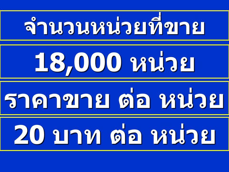 จำนวนหน่วยที่ขาย 18,000 หน่วย ราคาขาย ต่อ หน่วย 20 บาท ต่อ หน่วย