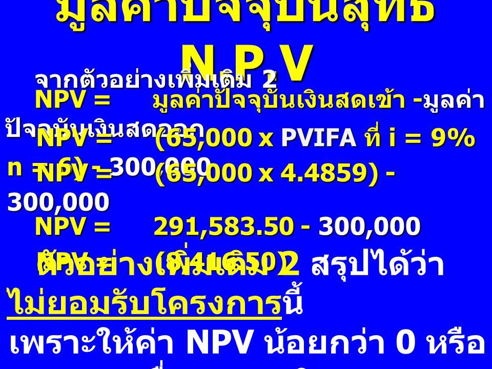 จากตัวอย่างเพิ่มเติม 2 NPV= มูลค่าปัจจุบันเงินสดเข้า - มูลค่า ปัจจุบันเงินสดออก NPV=(65,000 x PVIFA ที่ i = 9% n = 6) - 300,000 NPV=(65,000 x 4.4859)