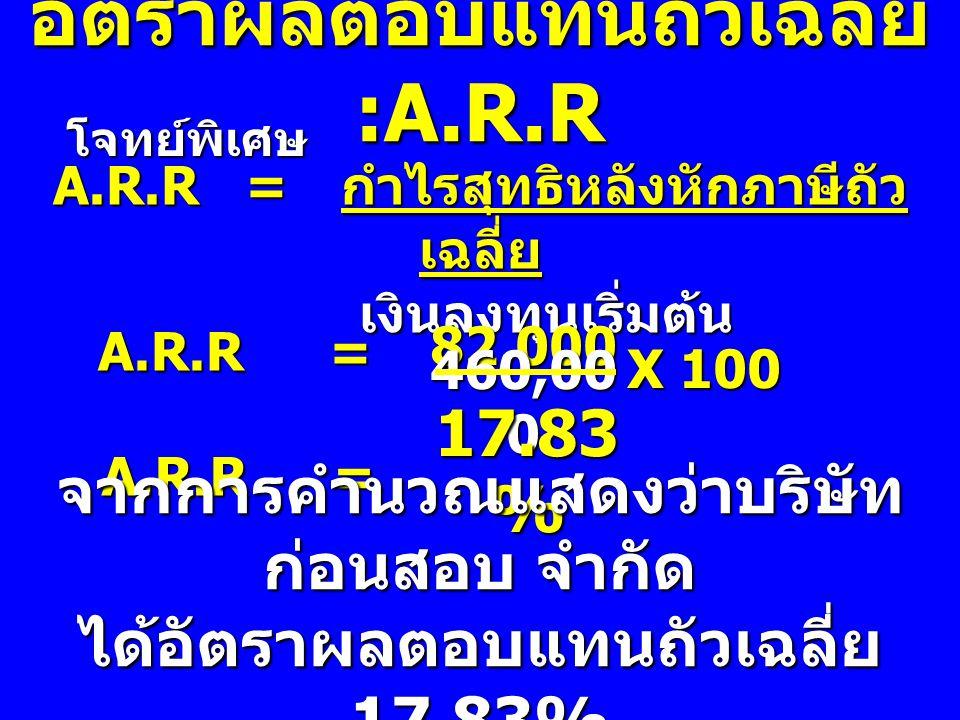 อัตราผลตอบแทนถัวเฉลี่ย :A.R.R โจทย์พิเศษ A.R.R= กำไรสุทธิหลังหักภาษีถัว เฉลี่ย เงินลงทุนเริ่มต้น A.R.R = A.R.R = 82,000 460,00 0 A.R.R = A.R.R = 17.83