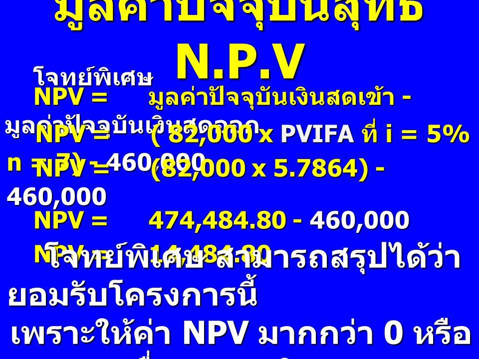 มูลค่าปัจจุบันสุทธิ N.P.V โจทย์พิเศษ NPV= มูลค่าปัจจุบันเงินสดเข้า - มูลค่าปัจจุบันเงินสดออก NPV=( 82,000 x PVIFA ที่ i = 5% n = 7) - 460,000 NPV=(82,