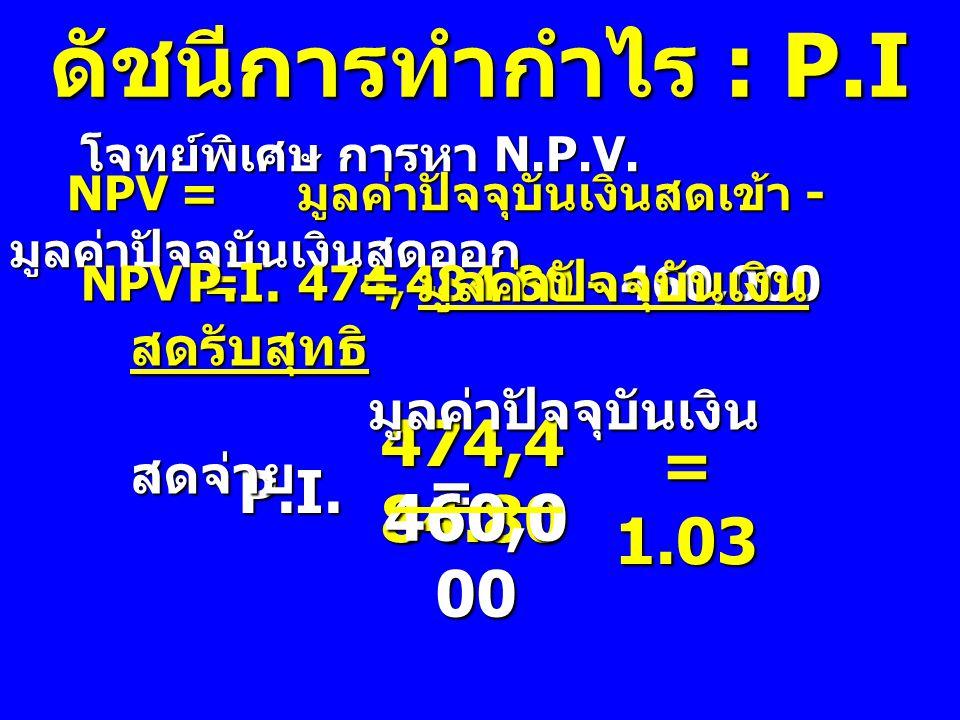 ดัชนีการทำกำไร : P.I โจทย์พิเศษ การหา N.P.V. โจทย์พิเศษ การหา N.P.V. NPV= มูลค่าปัจจุบันเงินสดเข้า - มูลค่าปัจจุบันเงินสดออก NPV=474,484.80 - 460,000