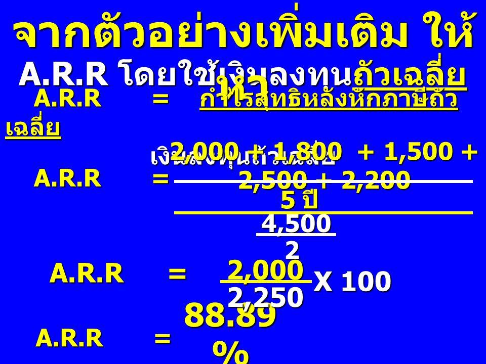 A.R.R โดยใช้เงินลงทุนถัวเฉลี่ย จากตัวอย่างเพิ่มเติม ให้ หา A.R.R= กำไรสุทธิหลังหักภาษีถัว เฉลี่ย เงินลงทุนถัวเฉลี่ย A.R.R = A.R.R = 2,000 + 1,800 + 1,