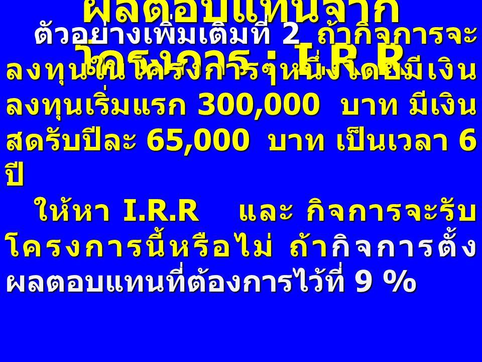 ผลตอบแทนจาก โครงการ : I.R.R ตัวอย่างเพิ่มเติมที่ 2 ถ้ากิจการจะ ลงทุนในโครงการๆหนึ่งโดยมีเงิน ลงทุนเริ่มแรก 300,000 บาท มีเงิน สดรับปีละ 65,000 บาท เป็