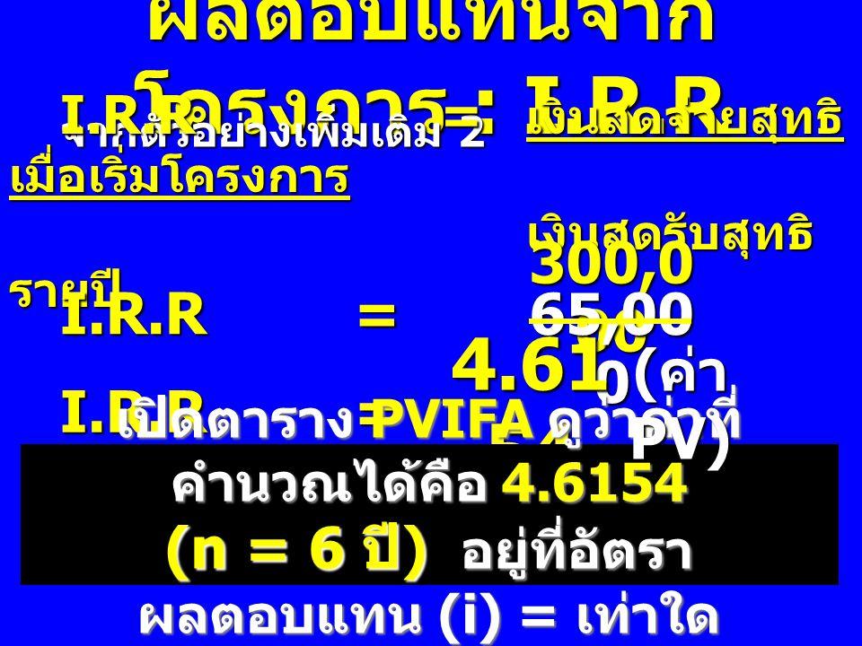 ผลตอบแทนจาก โครงการ : I.R.R จากตัวอย่างเพิ่มเติม 2 I.R.R = เงินสดจ่ายสุทธิ เมื่อเริ่มโครงการ เงินสดรับสุทธิ รายปี I.R.R = 300,0 00 65,00 0 I.R.R = I.R