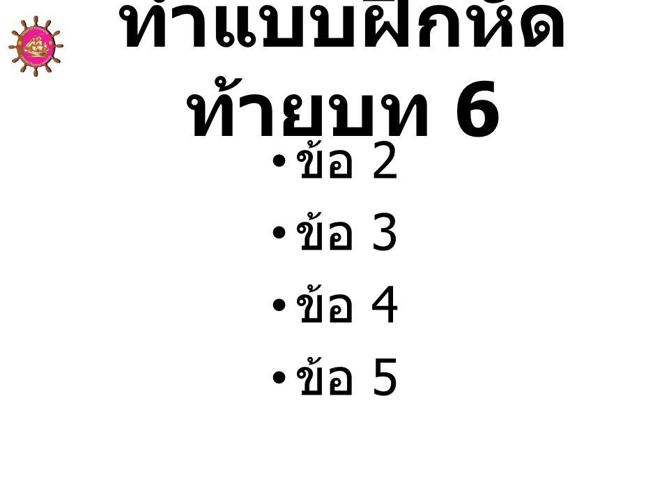 ทำแบบฝึกหัด ท้ายบท 6 • ข้อ 2 • ข้อ 3 • ข้อ 4 • ข้อ 5