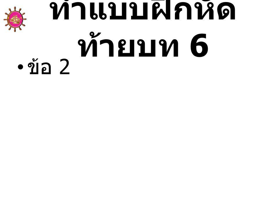 ทำแบบฝึกหัด ท้ายบท 6 • ข้อ 2