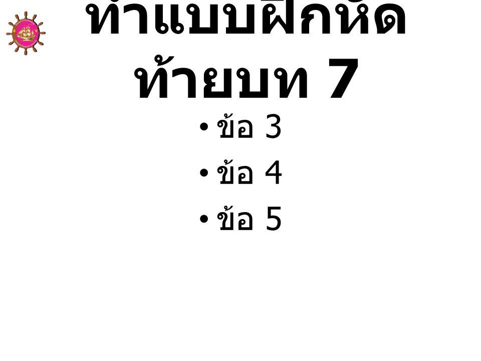 ทำแบบฝึกหัด ท้ายบท 7 • ข้อ 3 • ข้อ 4 • ข้อ 5